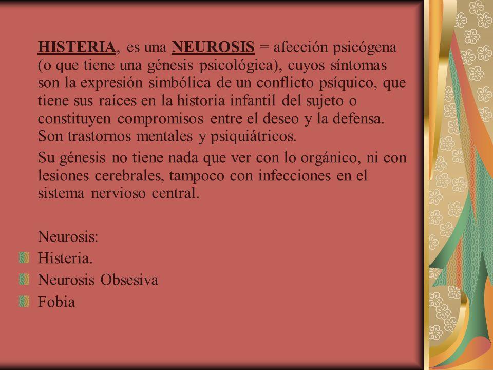 HISTERIA, es una NEUROSIS = afección psicógena (o que tiene una génesis psicológica), cuyos síntomas son la expresión simbólica de un conflicto psíquico, que tiene sus raíces en la historia infantil del sujeto o constituyen compromisos entre el deseo y la defensa. Son trastornos mentales y psiquiátricos.