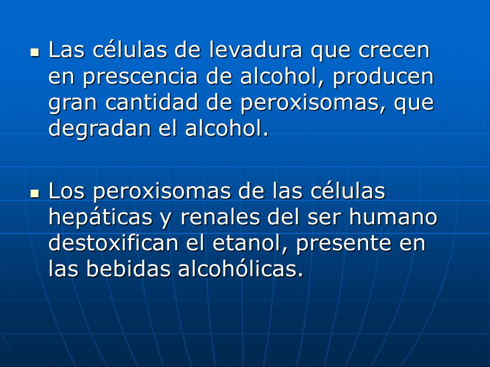 Las células de levadura que crecen en prescencia de alcohol, producen gran cantidad de peroxisomas, que degradan el alcohol.
