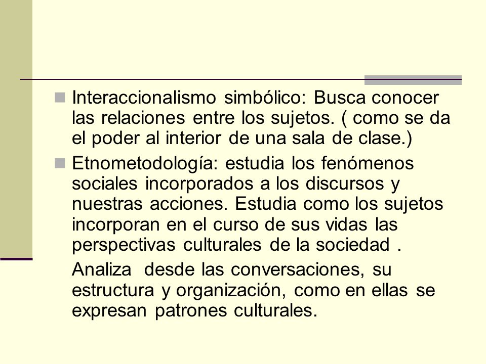 Interaccionalismo simbólico: Busca conocer las relaciones entre los sujetos. ( como se da el poder al interior de una sala de clase.)