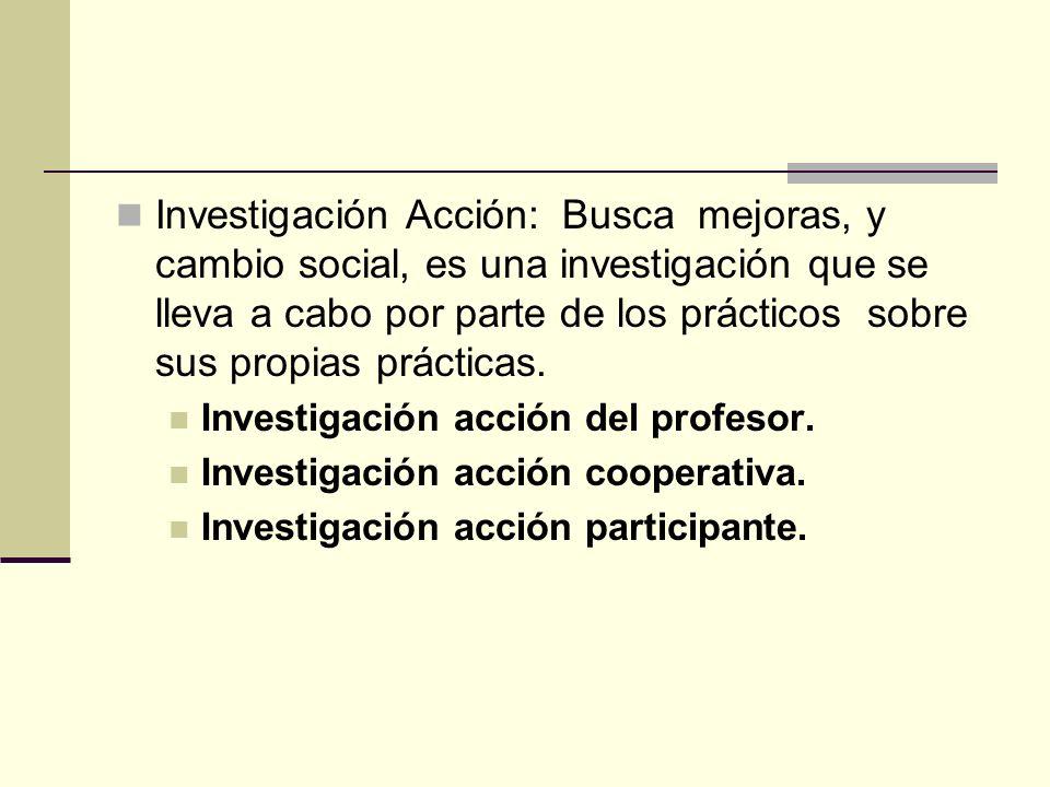 Investigación Acción: Busca mejoras, y cambio social, es una investigación que se lleva a cabo por parte de los prácticos sobre sus propias prácticas.