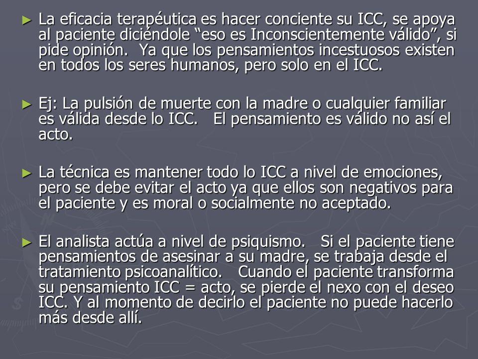 La eficacia terapéutica es hacer conciente su ICC, se apoya al paciente diciéndole eso es Inconscientemente válido , si pide opinión. Ya que los pensamientos incestuosos existen en todos los seres humanos, pero solo en el ICC.