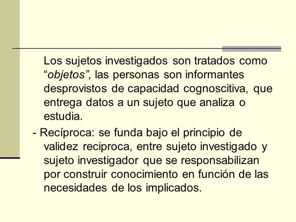 Los sujetos investigados son tratados como objetos , las personas son informantes desprovistos de capacidad cognoscitiva, que entrega datos a un sujeto que analiza o estudia.
