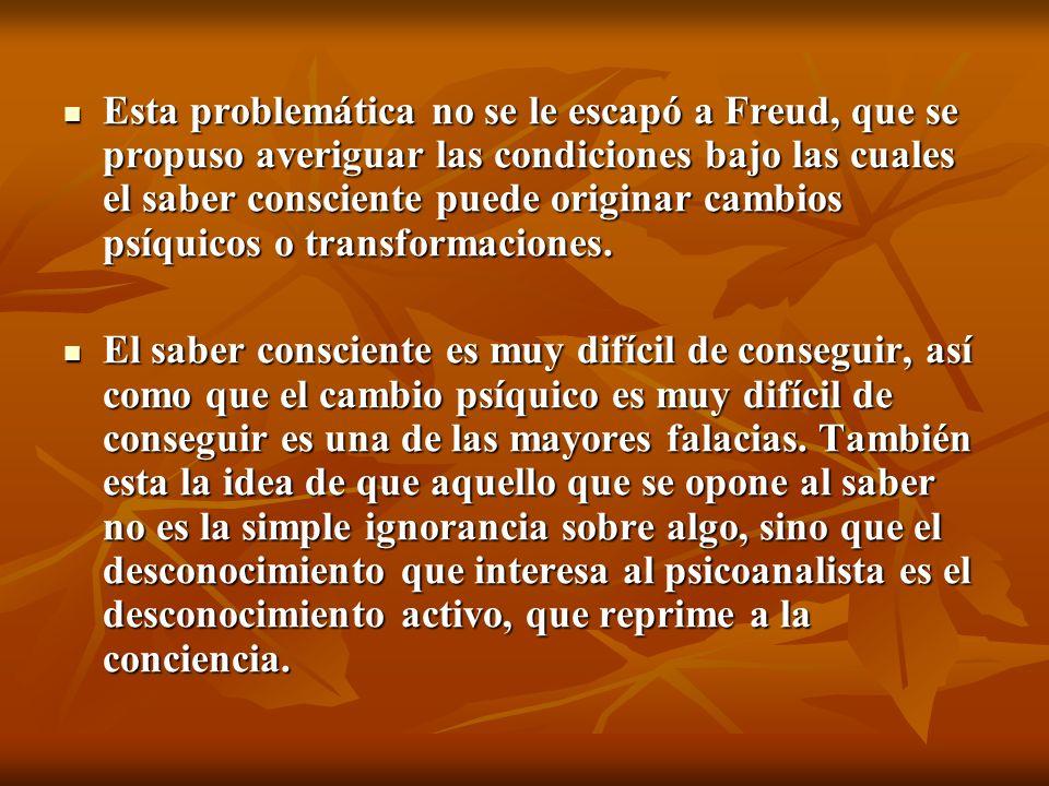 Esta problemática no se le escapó a Freud, que se propuso averiguar las condiciones bajo las cuales el saber consciente puede originar cambios psíquicos o transformaciones.