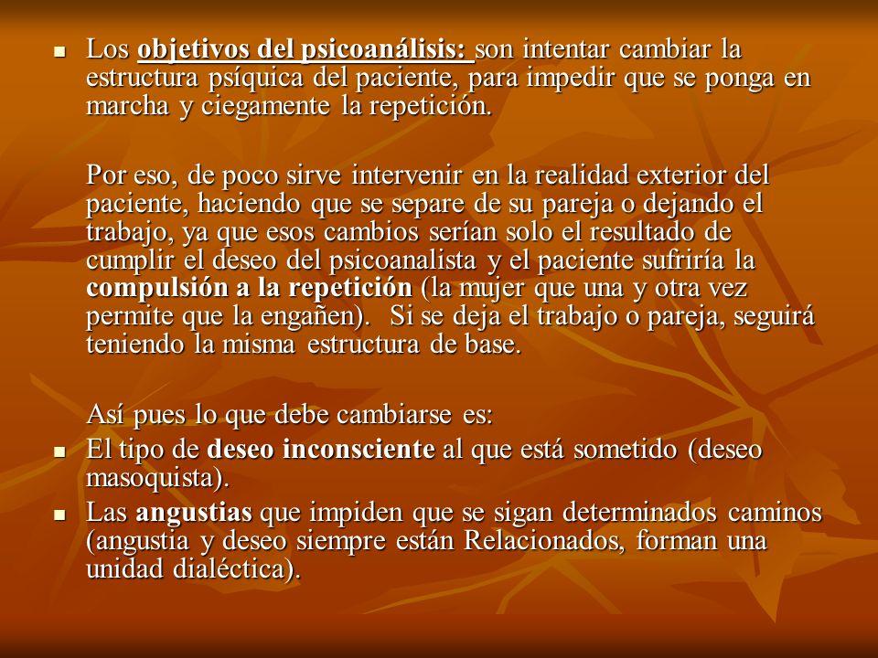 Los objetivos del psicoanálisis: son intentar cambiar la estructura psíquica del paciente, para impedir que se ponga en marcha y ciegamente la repetición.