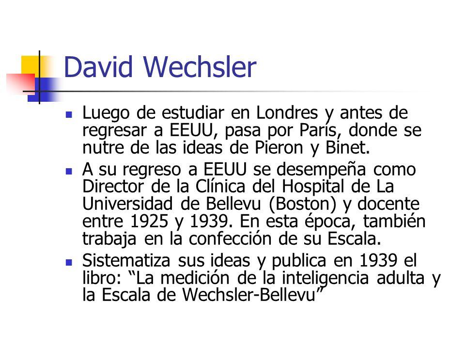 David WechslerLuego de estudiar en Londres y antes de regresar a EEUU, pasa por París, donde se nutre de las ideas de Pieron y Binet.
