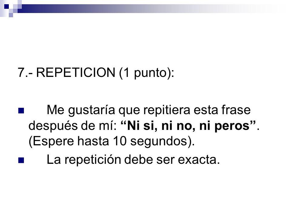7.- REPETICION (1 punto):Me gustaría que repitiera esta frase después de mí: Ni si, ni no, ni peros . (Espere hasta 10 segundos).