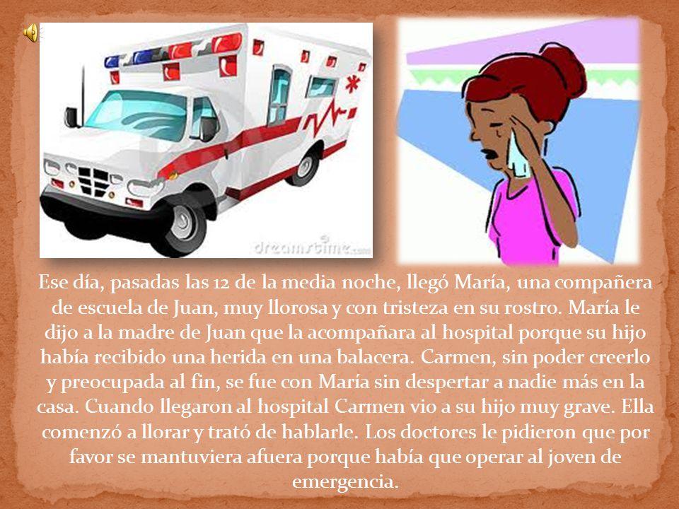 Ese día, pasadas las 12 de la media noche, llegó María, una compañera de escuela de Juan, muy llorosa y con tristeza en su rostro.