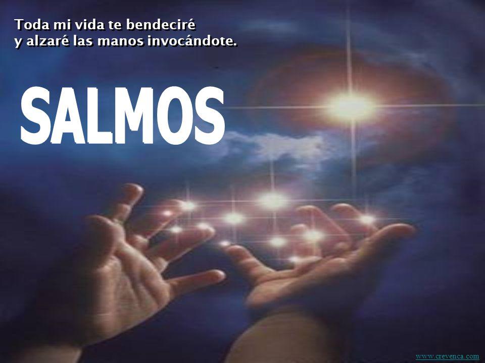 SALMOS Toda mi vida te bendeciré y alzaré las manos invocándote.