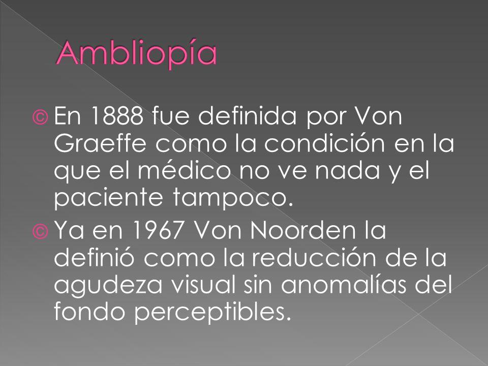Ambliopía En 1888 fue definida por Von Graeffe como la condición en la que el médico no ve nada y el paciente tampoco.