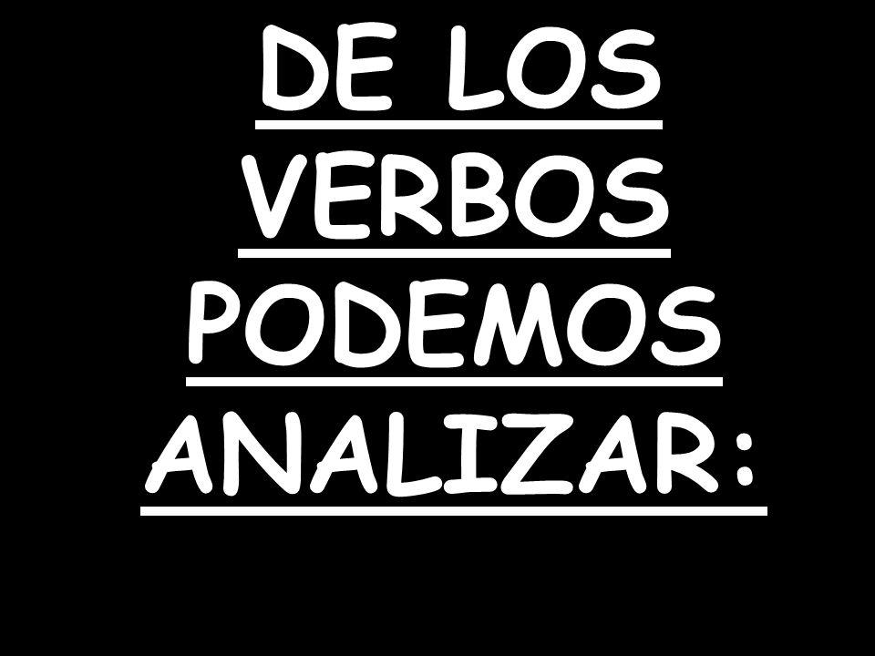 DE LOS VERBOS PODEMOS ANALIZAR: