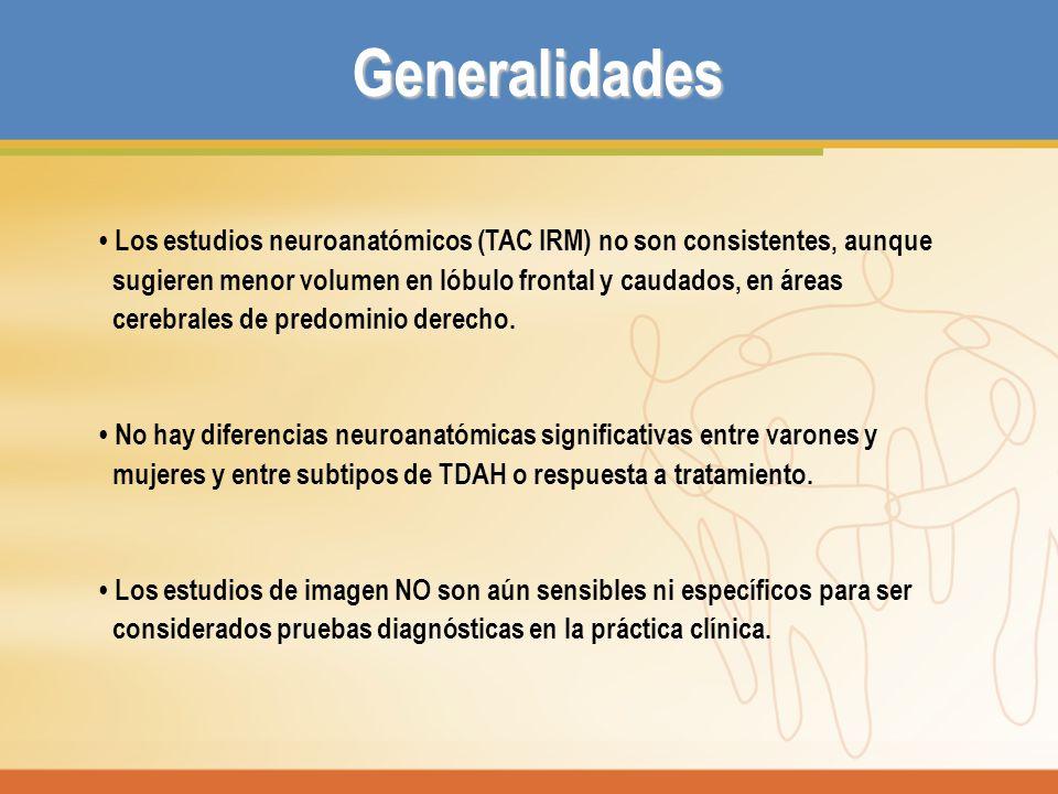 Generalidades • Los estudios neuroanatómicos (TAC IRM) no son consistentes, aunque. sugieren menor volumen en lóbulo frontal y caudados, en áreas.