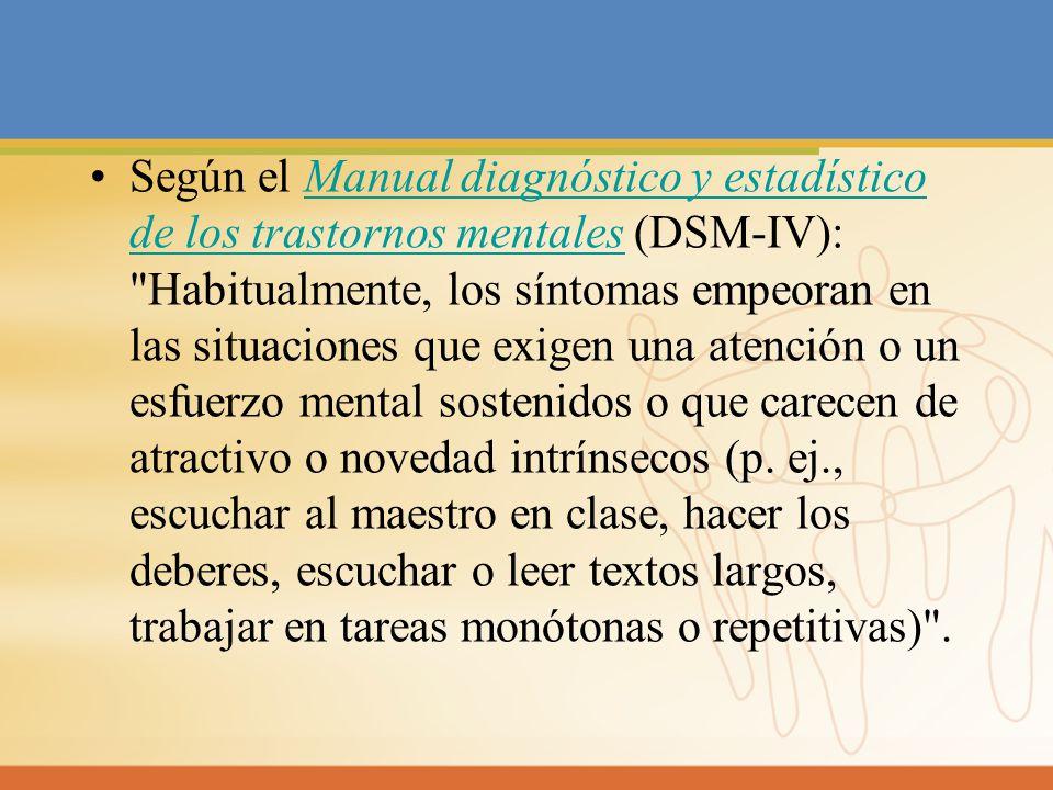 Según el Manual diagnóstico y estadístico de los trastornos mentales (DSM-IV): Habitualmente, los síntomas empeoran en las situaciones que exigen una atención o un esfuerzo mental sostenidos o que carecen de atractivo o novedad intrínsecos (p.