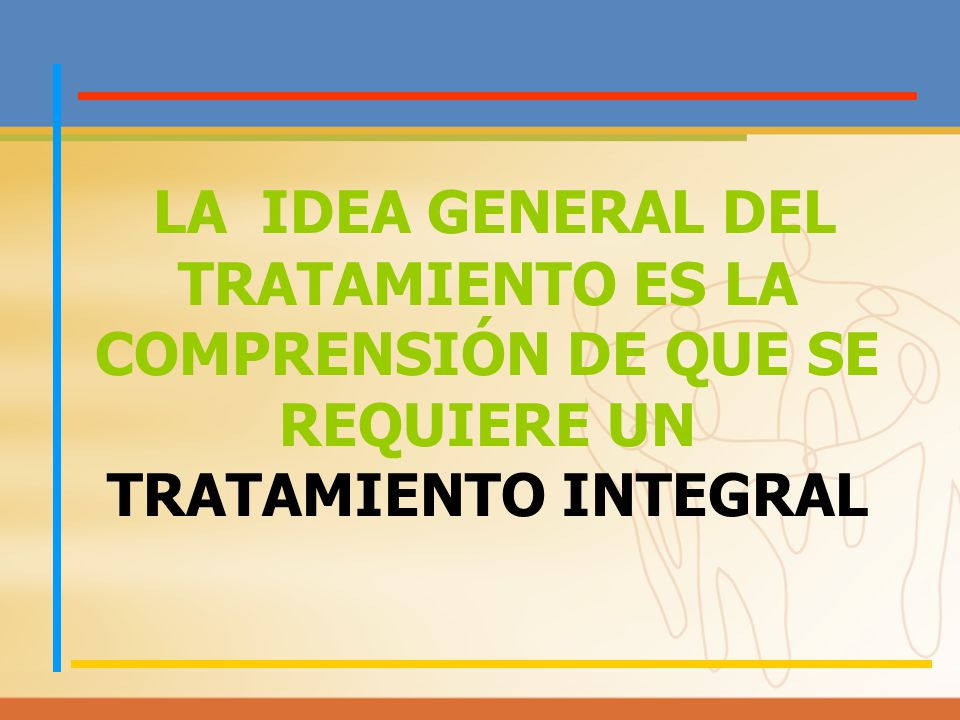 LA IDEA GENERAL DEL TRATAMIENTO ES LA COMPRENSIÓN DE QUE SE REQUIERE UN TRATAMIENTO INTEGRAL