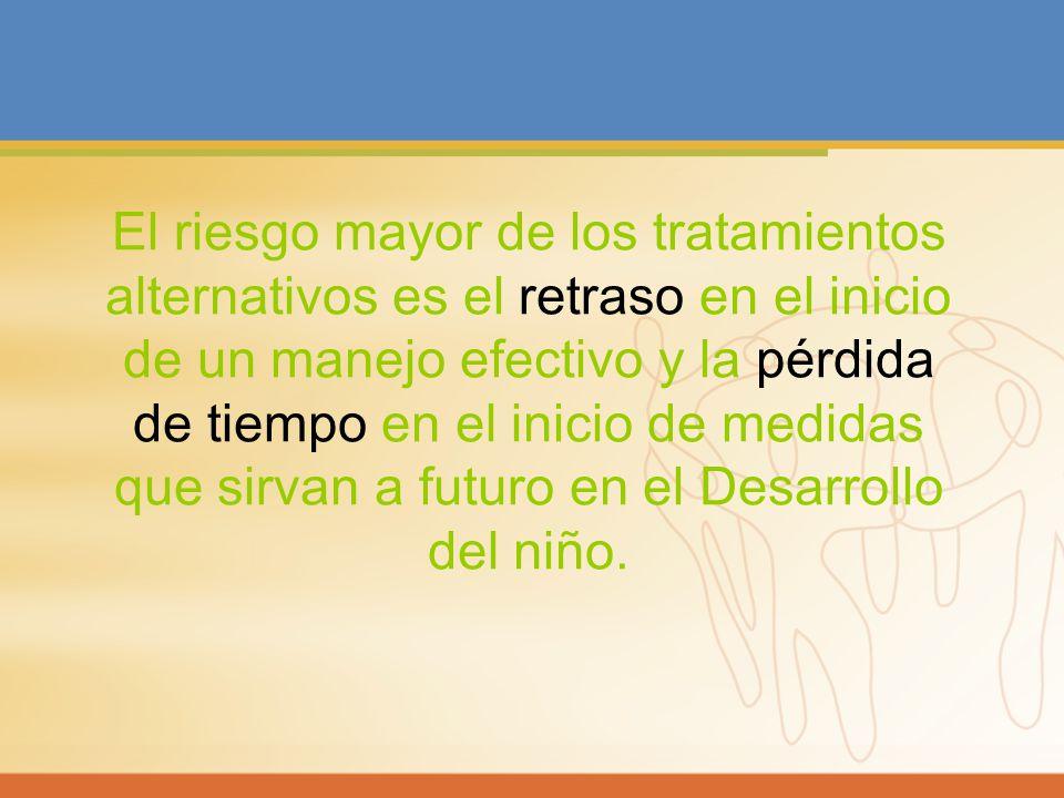 El riesgo mayor de los tratamientos alternativos es el retraso en el inicio de un manejo efectivo y la pérdida de tiempo en el inicio de medidas que sirvan a futuro en el Desarrollo del niño.