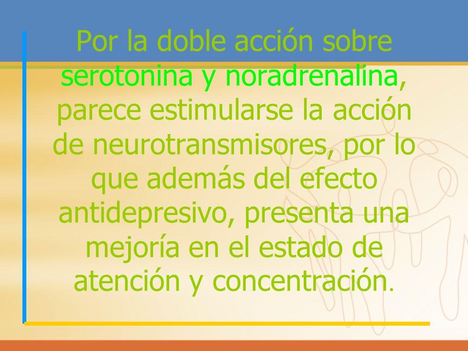 Por la doble acción sobre serotonina y noradrenalina, parece estimularse la acción de neurotransmisores, por lo que además del efecto antidepresivo, presenta una mejoría en el estado de atención y concentración.