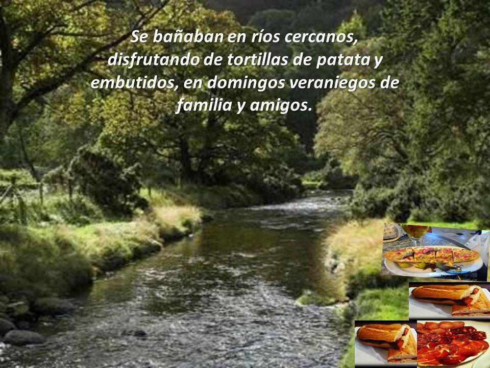Se bañaban en ríos cercanos, disfrutando de tortillas de patata y embutidos, en domingos veraniegos de familia y amigos.