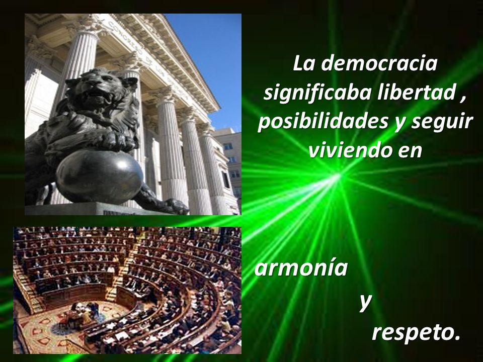 La democracia significaba libertad , posibilidades y seguir viviendo en