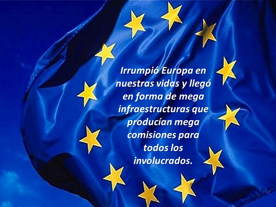 Irrumpió Europa en nuestras vidas y llegó en forma de mega infraestructuras que producían mega comisiones para todos los involucrados.