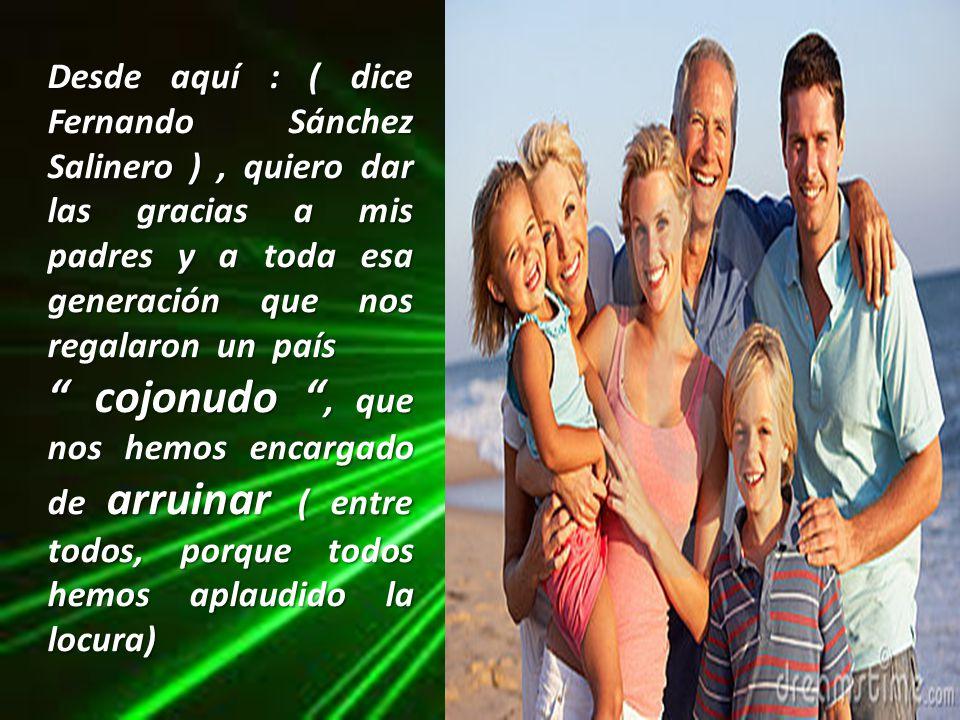Desde aquí : ( dice Fernando Sánchez Salinero ) , quiero dar las gracias a mis padres y a toda esa generación que nos regalaron un país