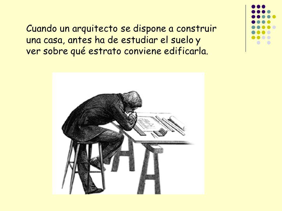 Cuando un arquitecto se dispone a construir una casa, antes ha de estudiar el suelo y ver sobre qué estrato conviene edificarla.