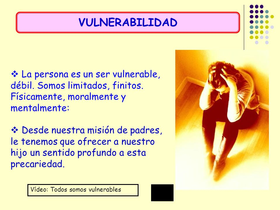 VULNERABILIDAD La persona es un ser vulnerable, débil. Somos limitados, finitos. Físicamente, moralmente y mentalmente: