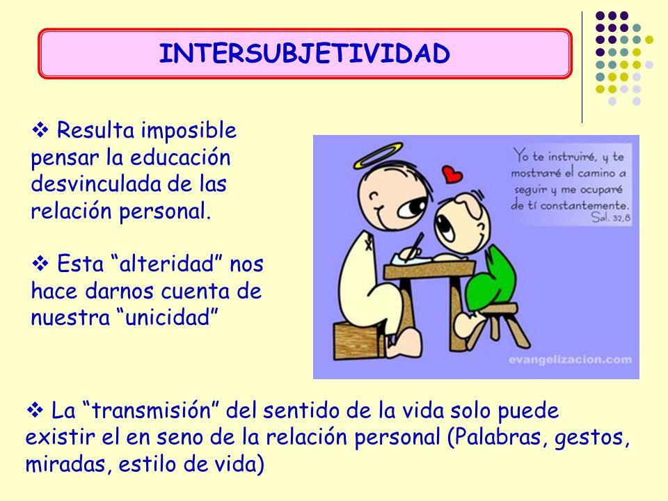 INTERSUBJETIVIDAD Resulta imposible pensar la educación desvinculada de las relación personal.