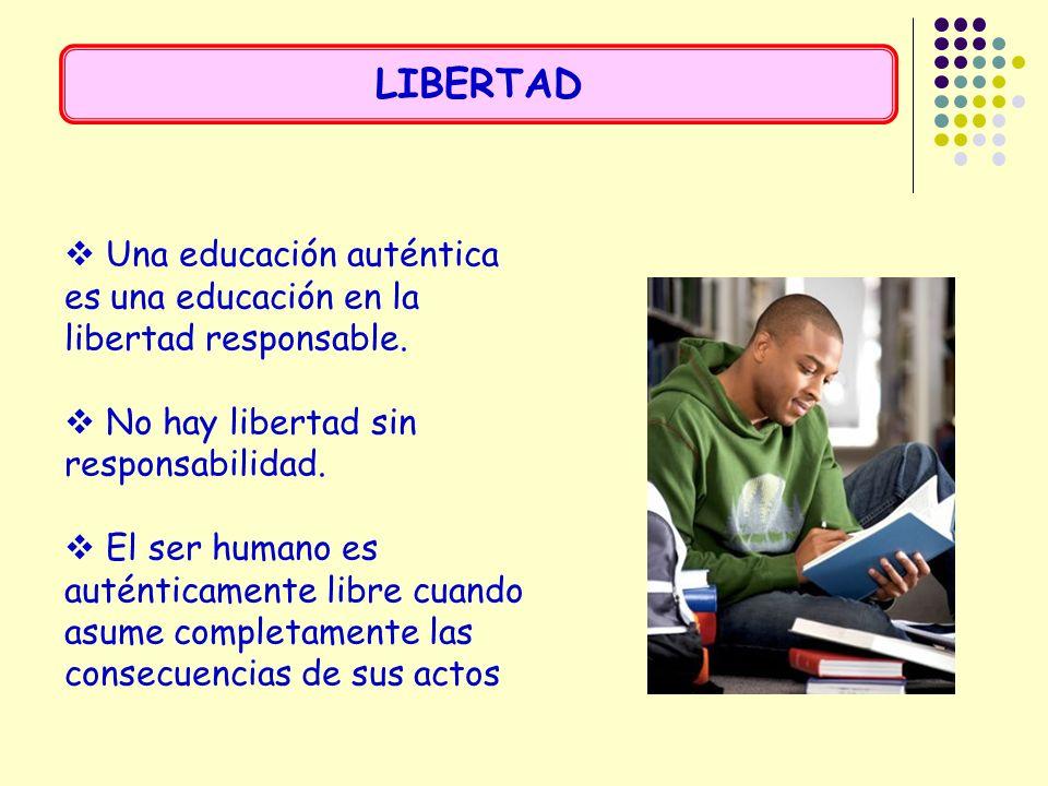LIBERTAD Una educación auténtica es una educación en la libertad responsable. No hay libertad sin responsabilidad.