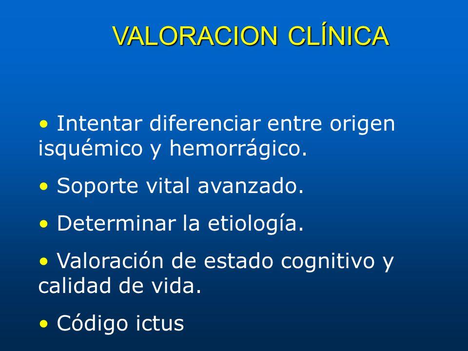 VALORACION CLÍNICA • Intentar diferenciar entre origen isquémico y hemorrágico. • Soporte vital avanzado.