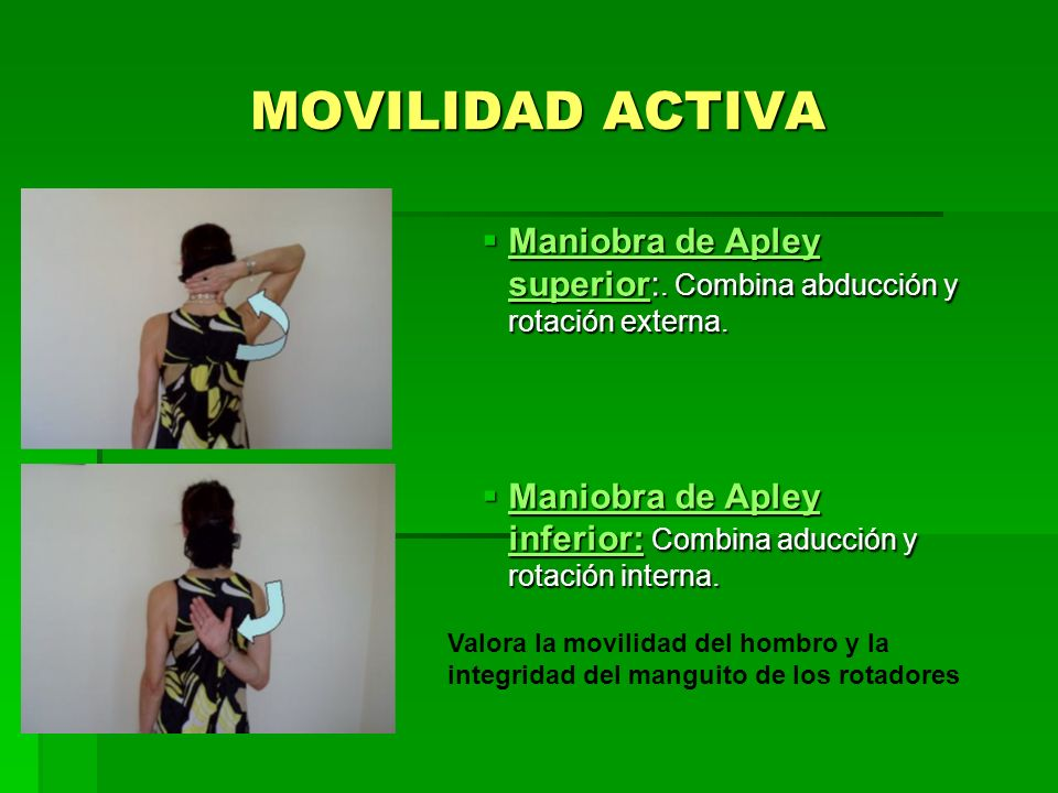 MOVILIDAD ACTIVA Maniobra de Apley superior:. Combina abducción y rotación externa. Maniobra de Apley inferior: Combina aducción y rotación interna.