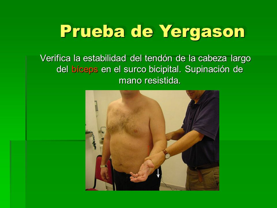 Prueba de Yergason Verifica la estabilidad del tendón de la cabeza largo del bíceps en el surco bicipital.