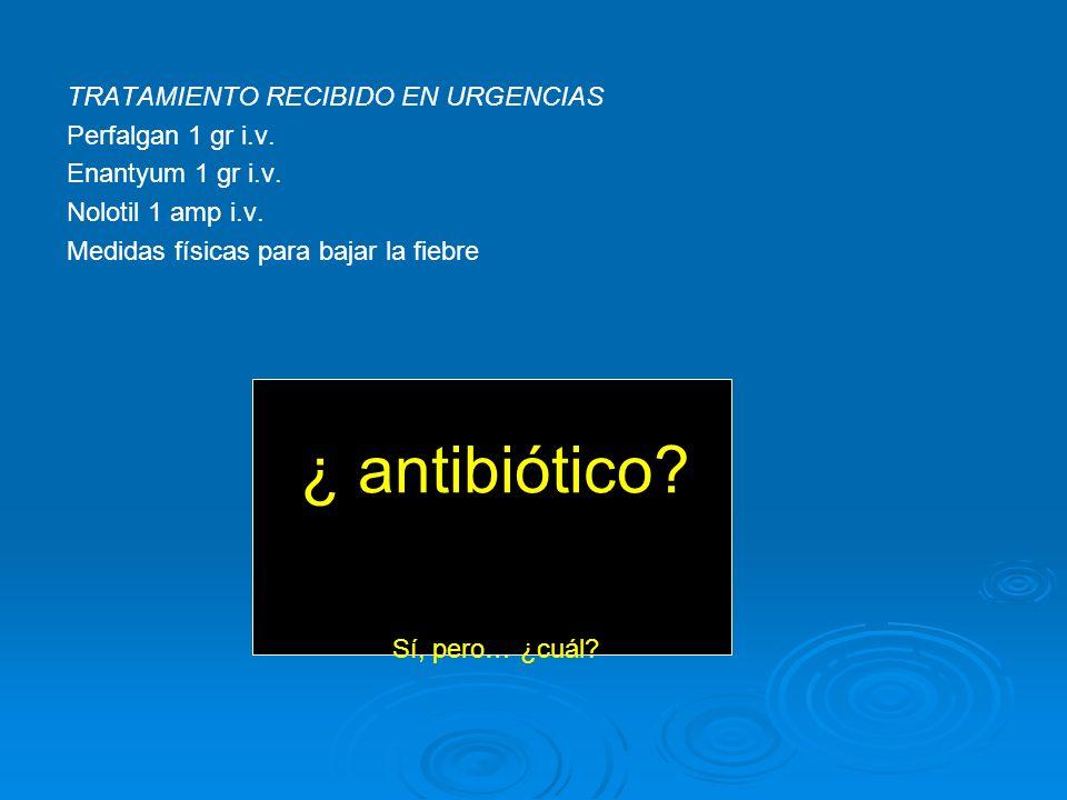 ¿ antibiótico TRATAMIENTO RECIBIDO EN URGENCIAS Perfalgan 1 gr i.v.