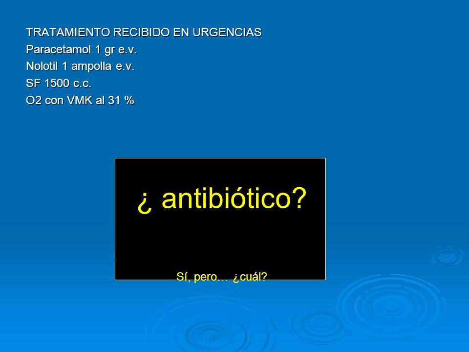 ¿ antibiótico TRATAMIENTO RECIBIDO EN URGENCIAS Paracetamol 1 gr e.v.
