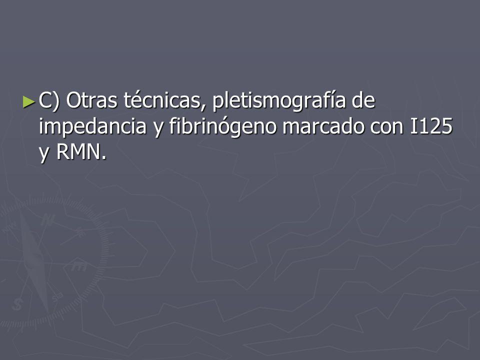 C) Otras técnicas, pletismografía de impedancia y fibrinógeno marcado con I125 y RMN.