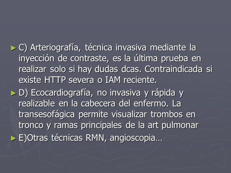 C) Arteriografía, técnica invasiva mediante la inyección de contraste, es la última prueba en realizar solo si hay dudas dcas. Contraindicada si existe HTTP severa o IAM reciente.