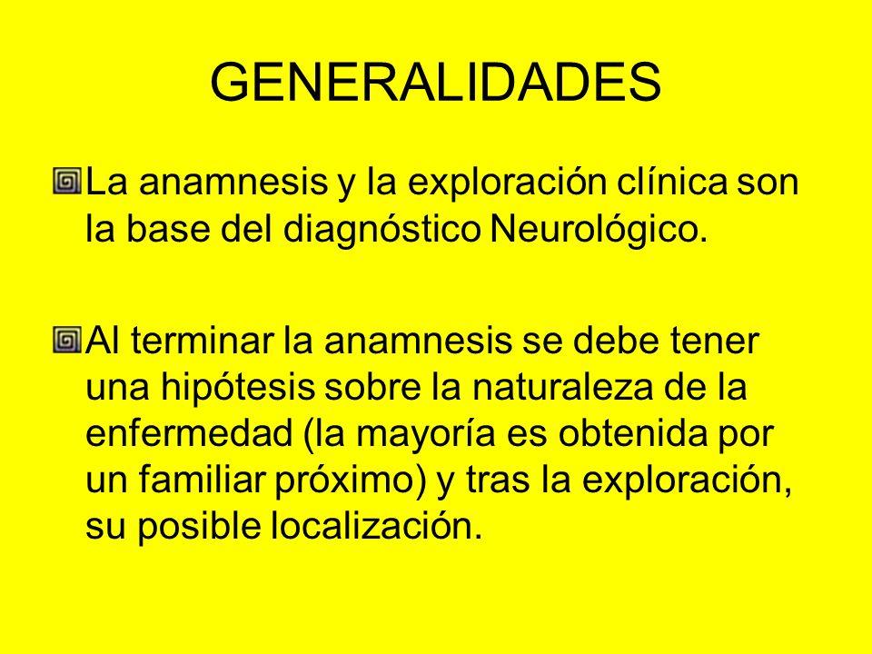 GENERALIDADES La anamnesis y la exploración clínica son la base del diagnóstico Neurológico.