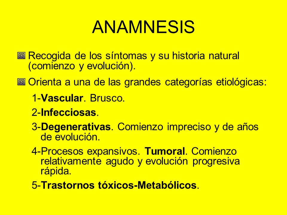 ANAMNESISRecogida de los síntomas y su historia natural (comienzo y evolución). Orienta a una de las grandes categorías etiológicas: