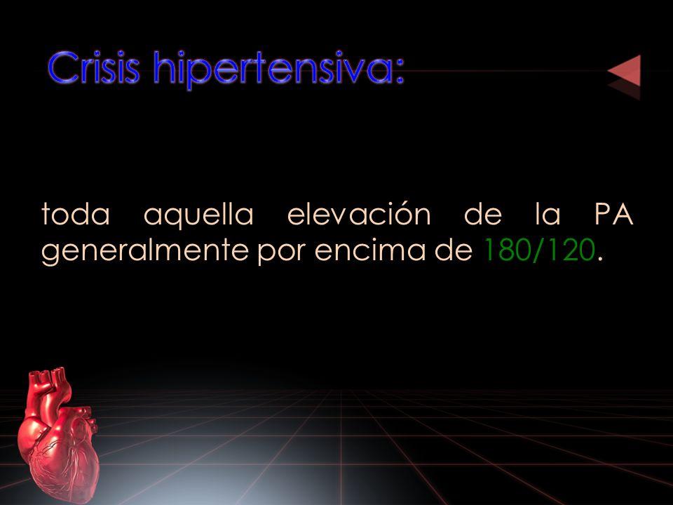 Crisis hipertensiva: toda aquella elevación de la PA generalmente por encima de 180/120.