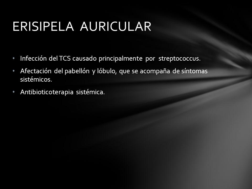 ERISIPELA AURICULAR Infección del TCS causado principalmente por streptococcus.