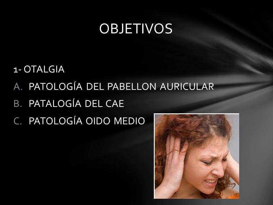 OBJETIVOS 1- OTALGIA PATOLOGÍA DEL PABELLON AURICULAR