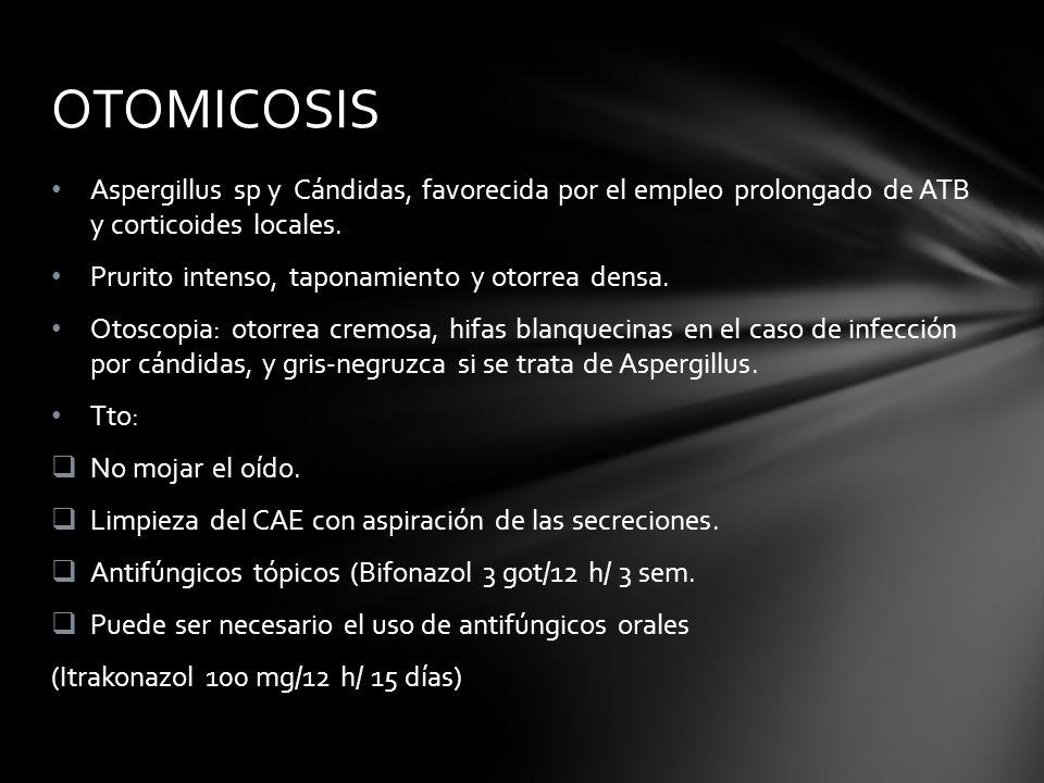 OTOMICOSIS Aspergillus sp y Cándidas, favorecida por el empleo prolongado de ATB y corticoides locales.