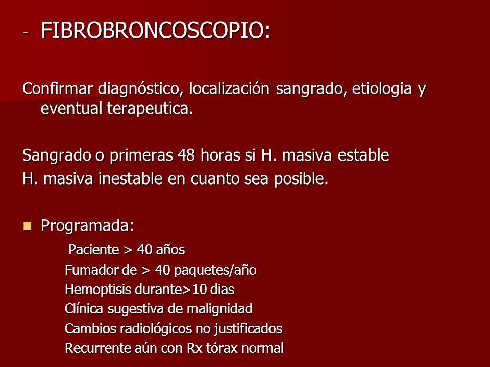 FIBROBRONCOSCOPIO: Confirmar diagnóstico, localización sangrado, etiologia y eventual terapeutica. Sangrado o primeras 48 horas si H. masiva estable.