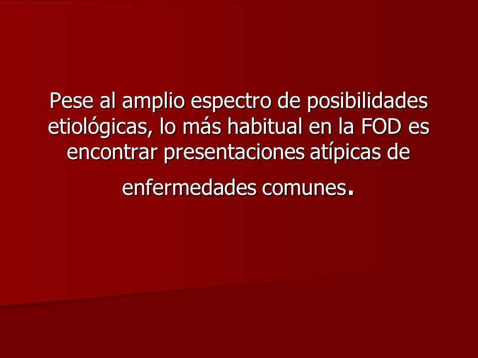 Pese al amplio espectro de posibilidades etiológicas, lo más habitual en la FOD es encontrar presentaciones atípicas de enfermedades comunes.
