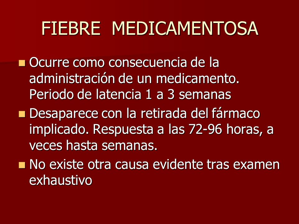 FIEBRE MEDICAMENTOSA Ocurre como consecuencia de la administración de un medicamento. Periodo de latencia 1 a 3 semanas.