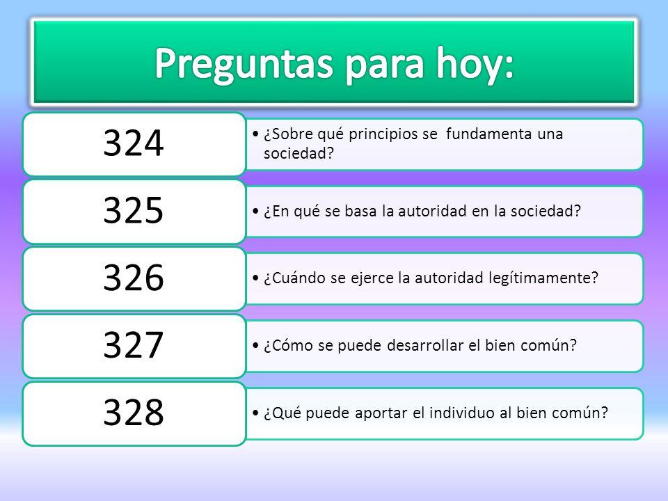 Preguntas para hoy: 324. ¿Sobre qué principios se fundamenta una sociedad 325. ¿En qué se basa la autoridad en la sociedad