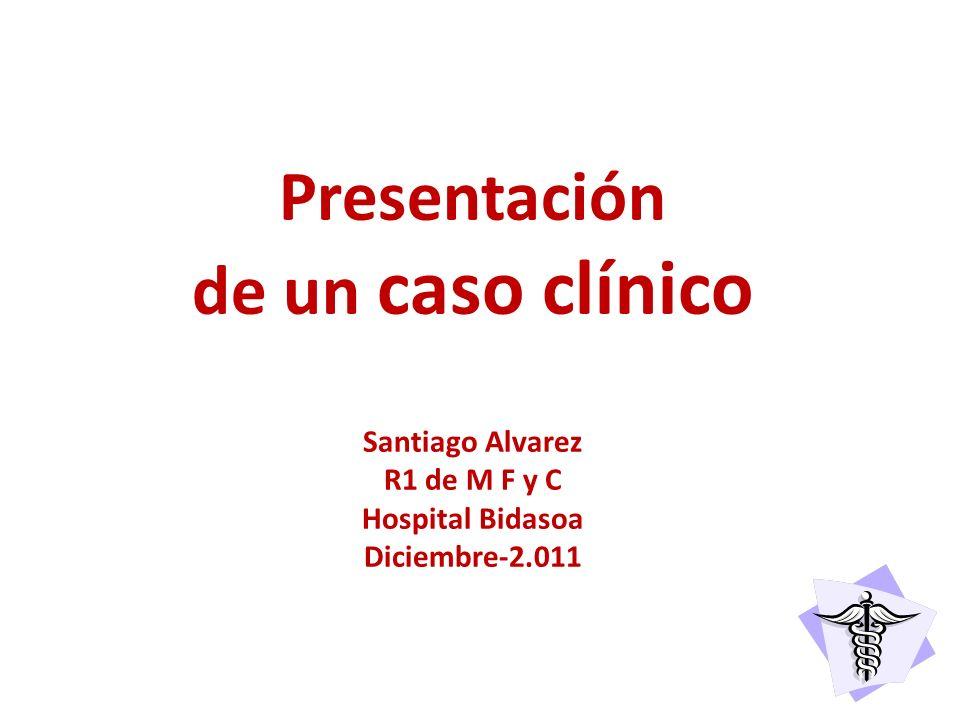 Presentación de un caso clínico Santiago Alvarez R1 de M F y C Hospital Bidasoa Diciembre-2.011
