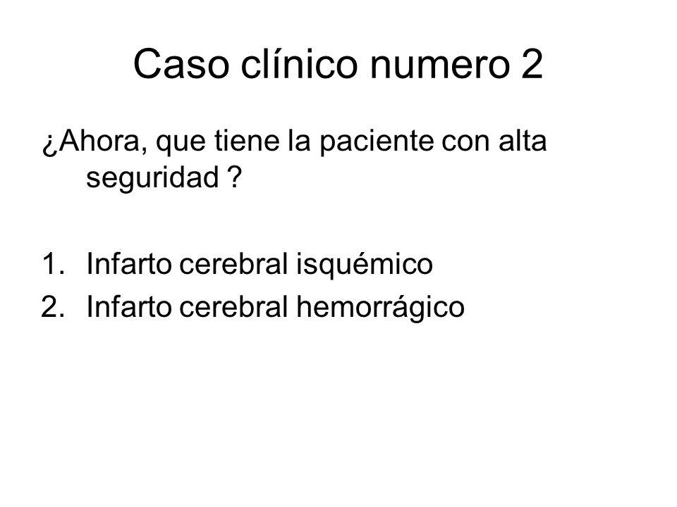 Caso clínico numero 2 ¿Ahora, que tiene la paciente con alta seguridad Infarto cerebral isquémico.