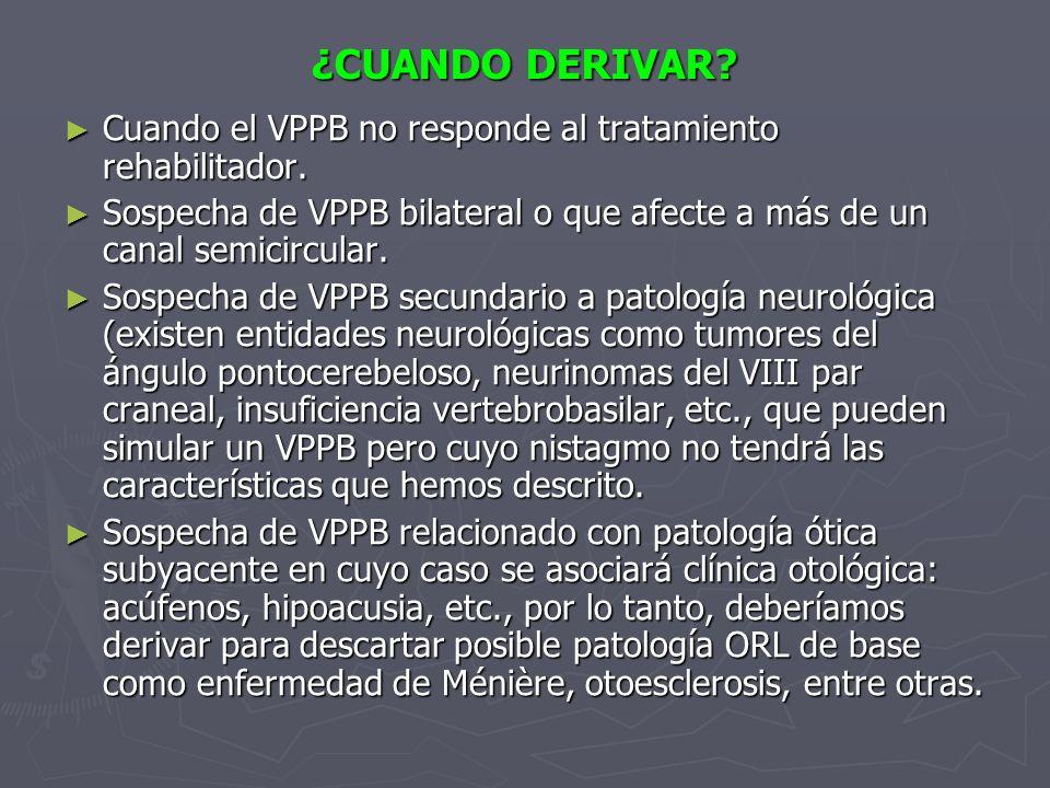 ¿CUANDO DERIVAR Cuando el VPPB no responde al tratamiento rehabilitador. Sospecha de VPPB bilateral o que afecte a más de un canal semicircular.