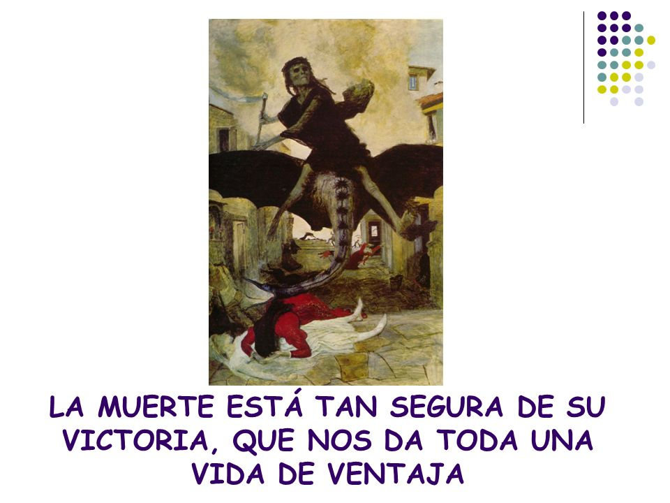 LA MUERTE ESTÁ TAN SEGURA DE SU VICTORIA, QUE NOS DA TODA UNA VIDA DE VENTAJA