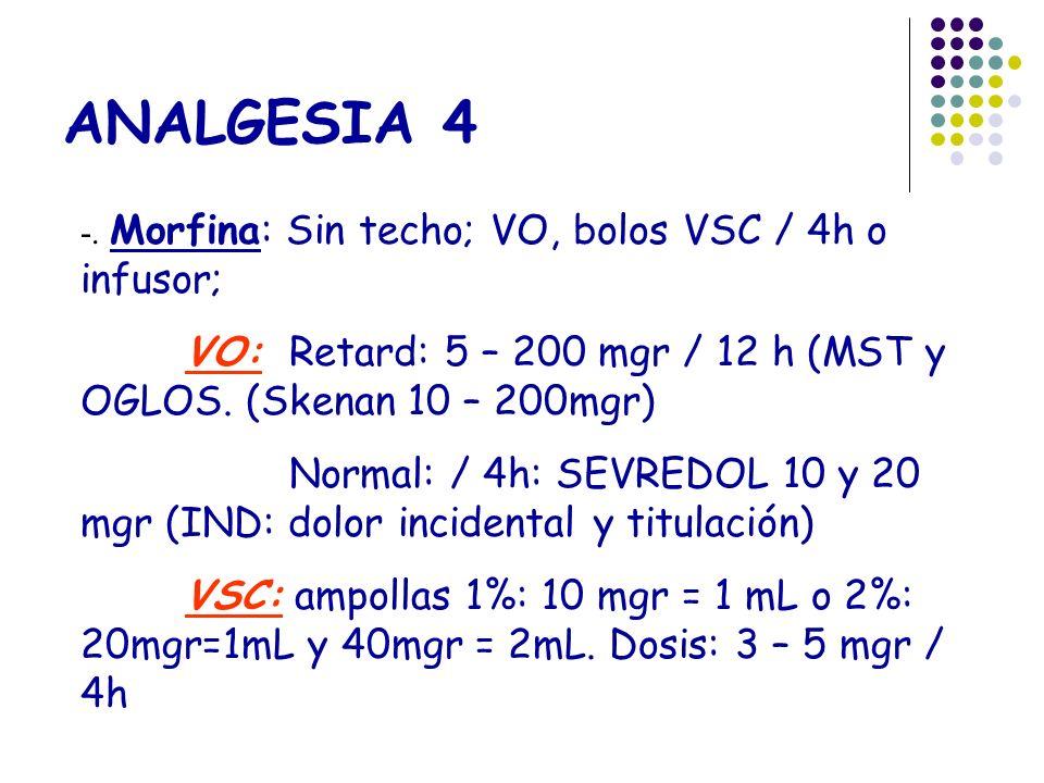 ANALGESIA 4 -. Morfina: Sin techo; VO, bolos VSC / 4h o infusor; VO: Retard: 5 – 200 mgr / 12 h (MST y OGLOS. (Skenan 10 – 200mgr)
