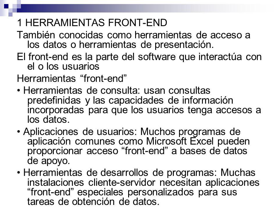 1 HERRAMIENTAS FRONT-END También conocidas como herramientas de acceso a los datos o herramientas de presentación.